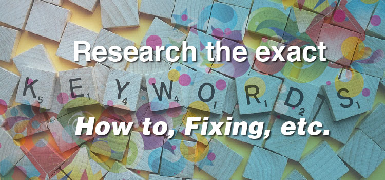 Research the exact Keywords- How to, Fixing, etc